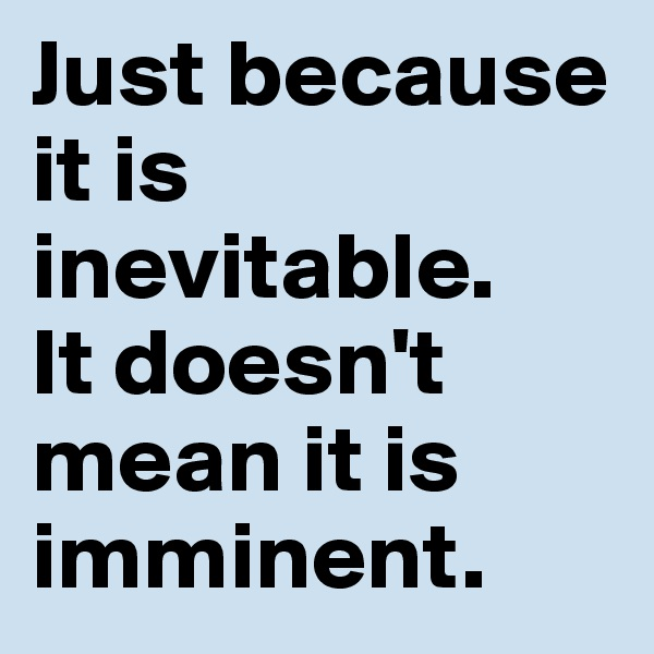 Just because it is inevitable.  It doesn't mean it is imminent.
