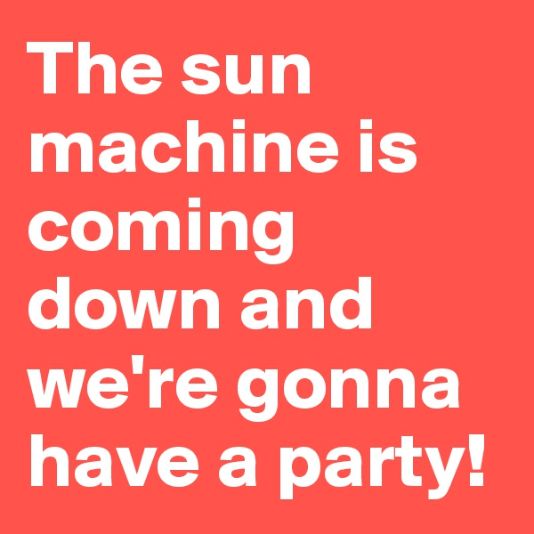 The sun machine is coming down and we're gonna have a party!