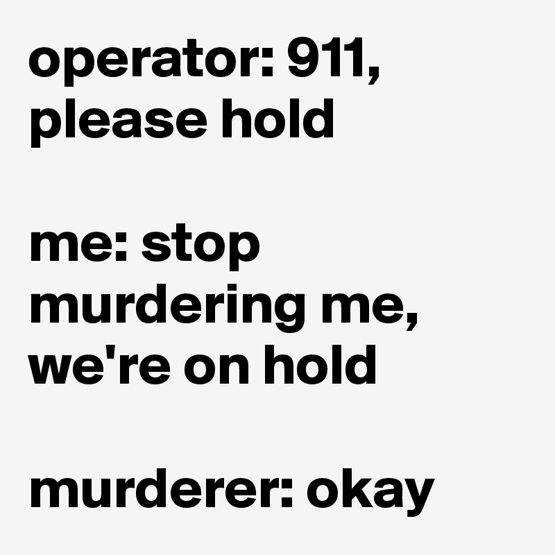 operator: 911, please hold  me: stop murdering me, we're on hold  murderer: okay