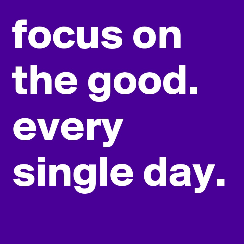 focus on the good. every single day.