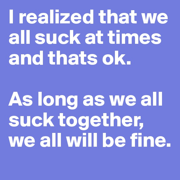 I realized that we all suck at times and thats ok.   As long as we all suck together, we all will be fine.