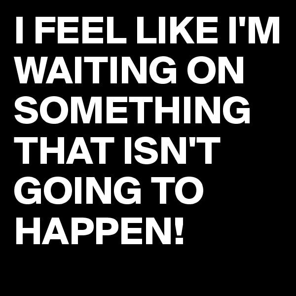 I FEEL LIKE I'M WAITING ON SOMETHING THAT ISN'T GOING TO HAPPEN!