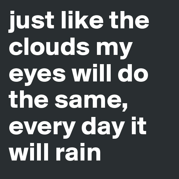 just like the clouds my eyes will do the same, every day it will rain
