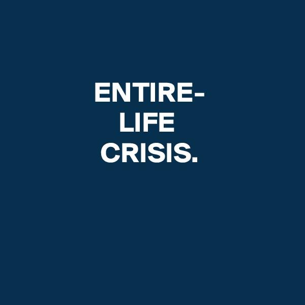 ENTIRE- LIFE  CRISIS.