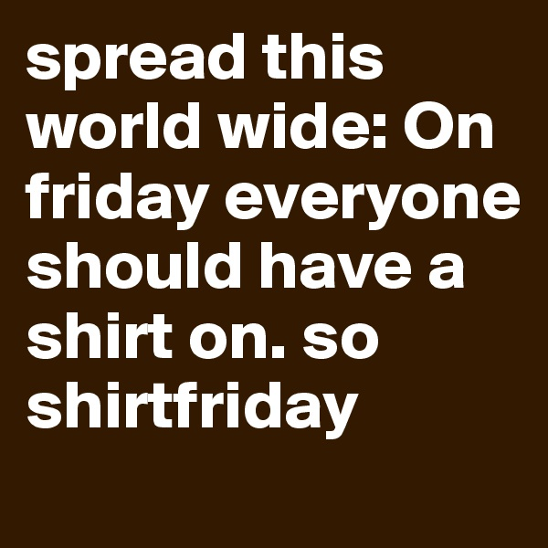 spread this world wide: On friday everyone should have a shirt on. so shirtfriday