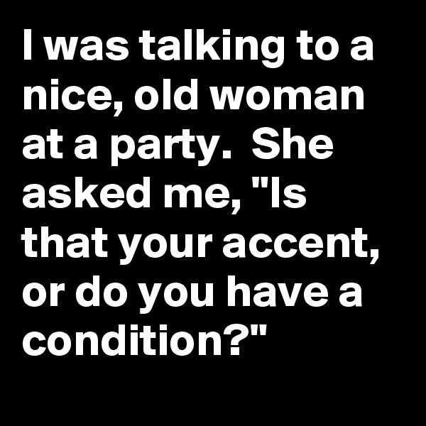 """I was talking to a nice, old woman at a party.  She asked me, """"Is that your accent, or do you have a condition?"""""""