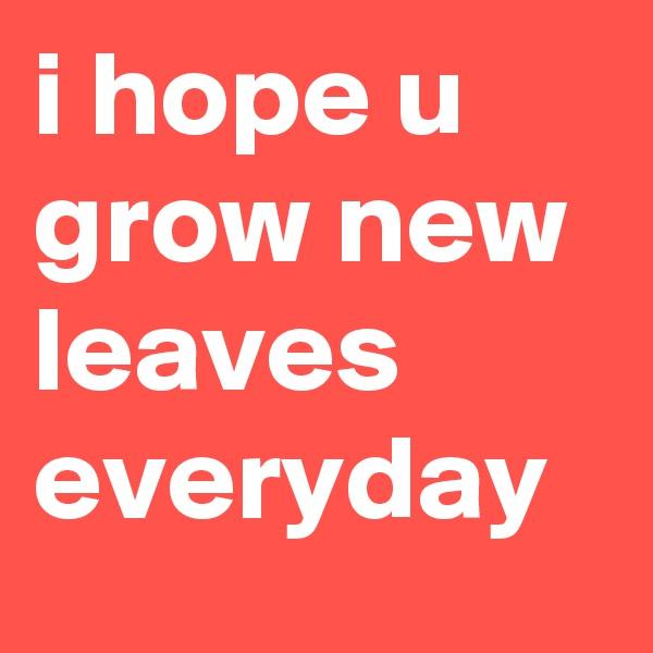 i hope u grow new leaves everyday