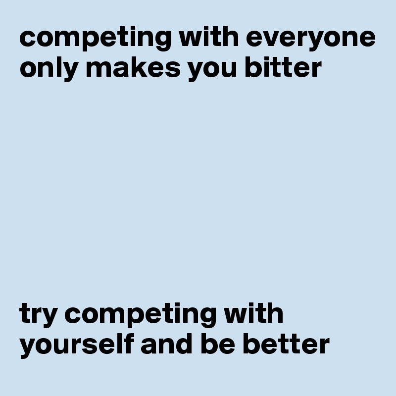 competing with everyone only makes you bitter        try competing with yourself and be better
