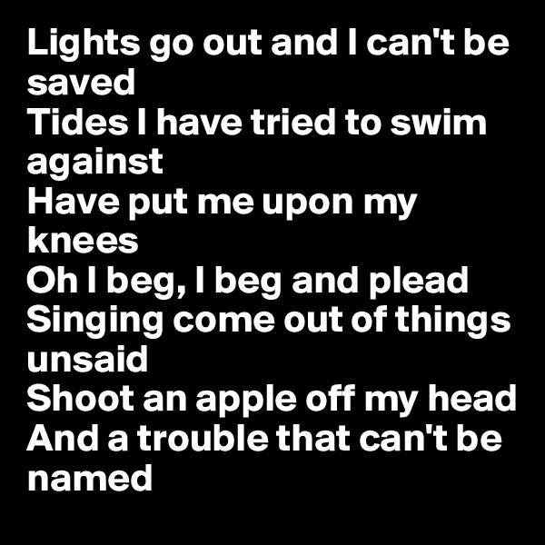 Lights go out and I can't be saved Tides I have tried to swim against Have put me upon my knees Oh I beg, I beg and plead Singing come out of things unsaid Shoot an apple off my head And a trouble that can't be named