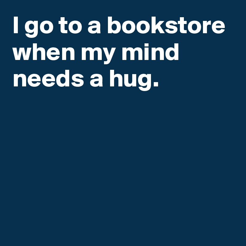 I go to a bookstore when my mind needs a hug.