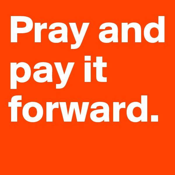Pray and pay it forward.