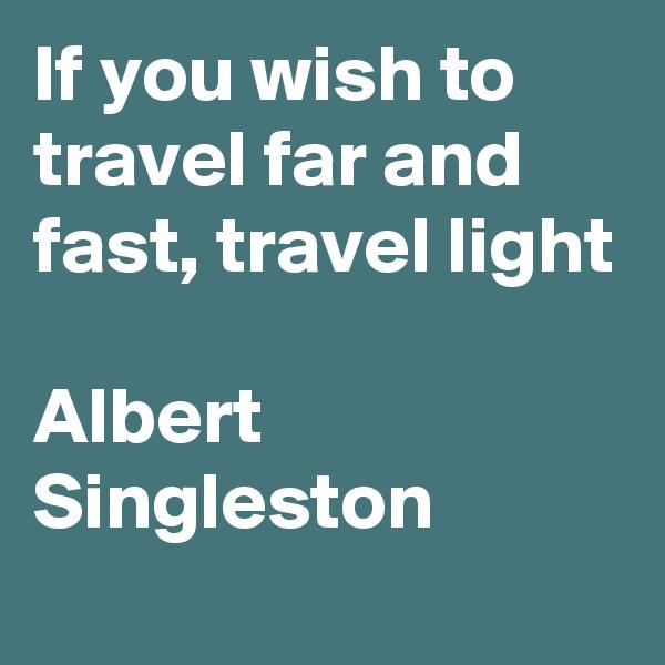 If you wish to travel far and fast, travel light  Albert Singleston