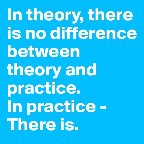 In theory, there is no difference between theory and practice.  In practice - There is.