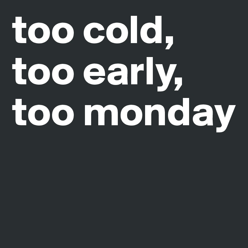 too cold, too early, too monday