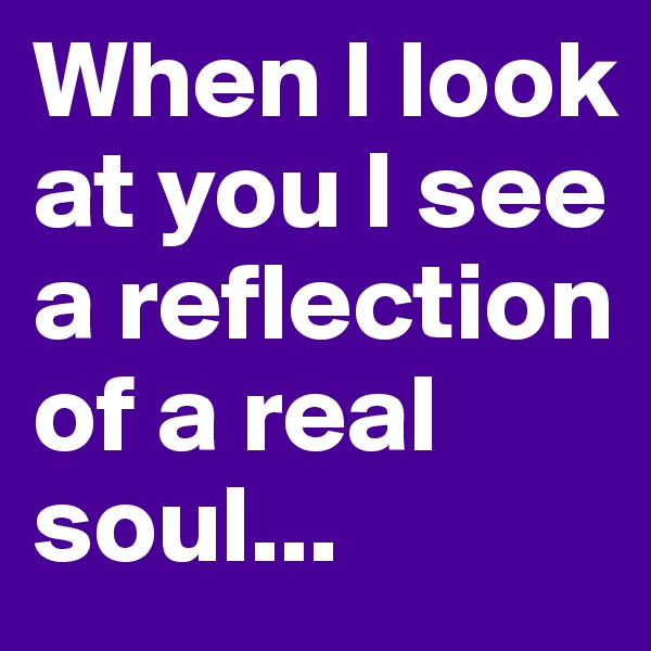 When I look at you I see a reflection of a real soul...