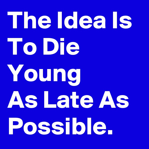 The Idea Is To Die Young     As Late As Possible.