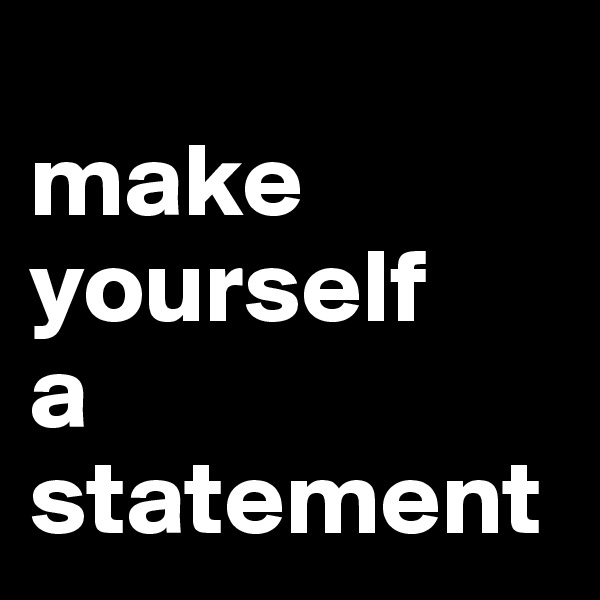 make yourself a statement