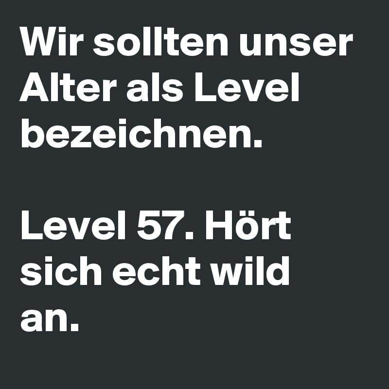 Wir sollten unser Alter als Level bezeichnen.  Level 57. Hört sich echt wild an.