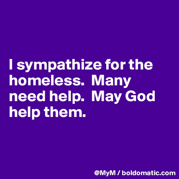 I sympathize for the homeless.  Many need help.  May God help them.