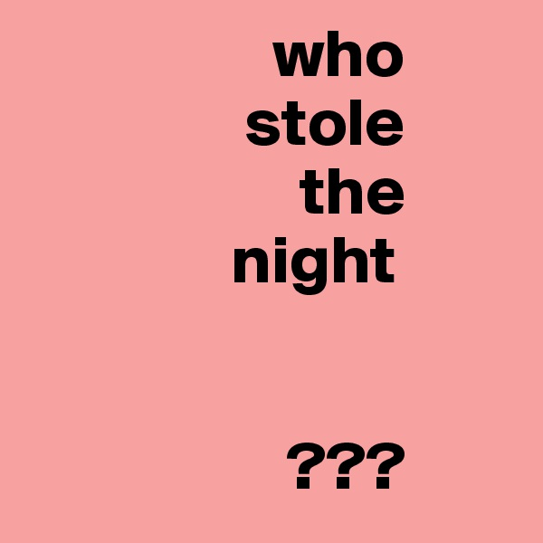 who                 stole                     the                night                      ???