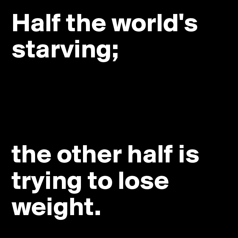 Half the world's starving;     the other half is trying to lose weight.