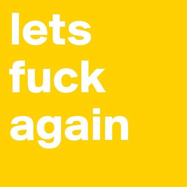 lets fuck again