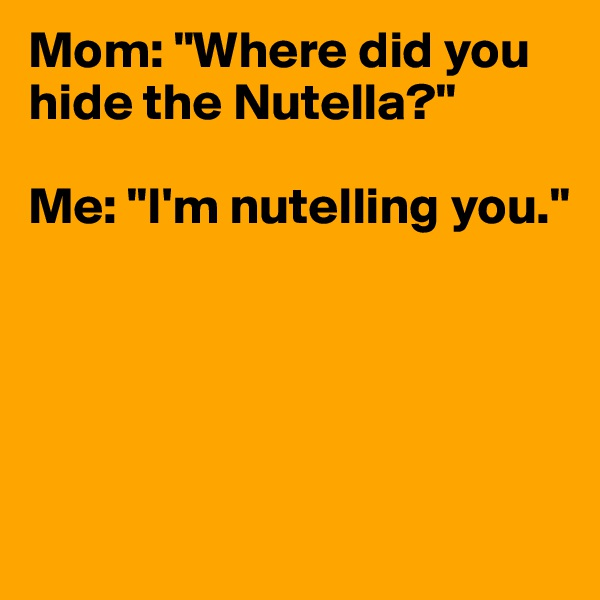 """Mom: """"Where did you hide the Nutella?""""  Me: """"I'm nutelling you."""""""