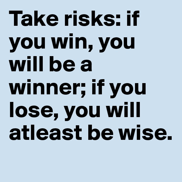 Take risks: if you win, you will be a winner; if you lose, you will atleast be wise.