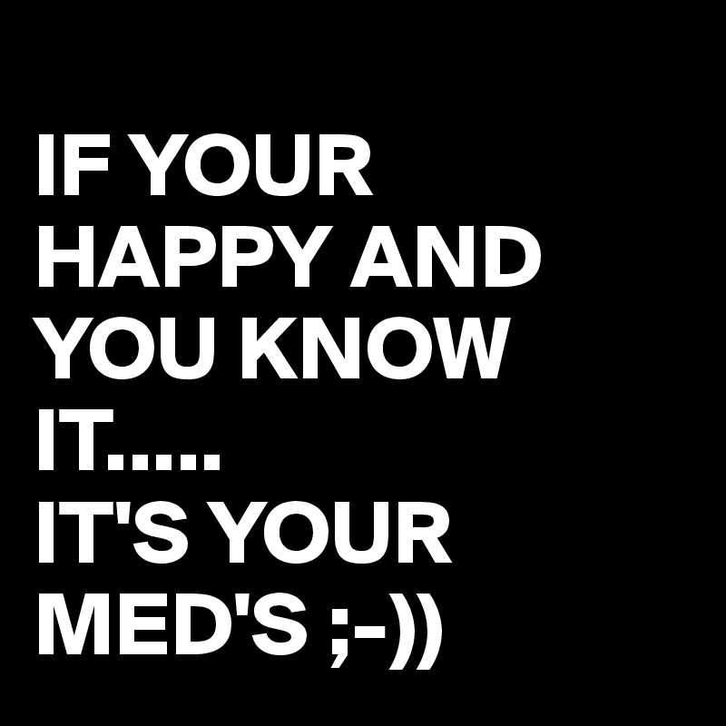 IF YOUR  HAPPY AND YOU KNOW IT..... IT'S YOUR MED'S ;-))
