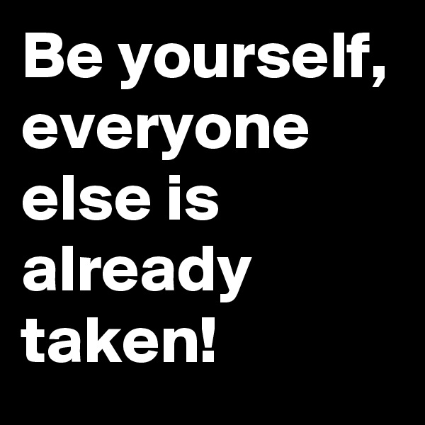 Be yourself, everyone else is already taken!
