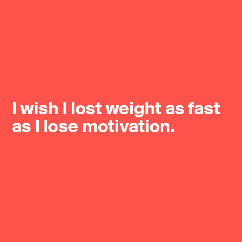 I wish I lost weight as fast as I lose motivation.