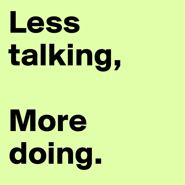 Less talking,  More doing.