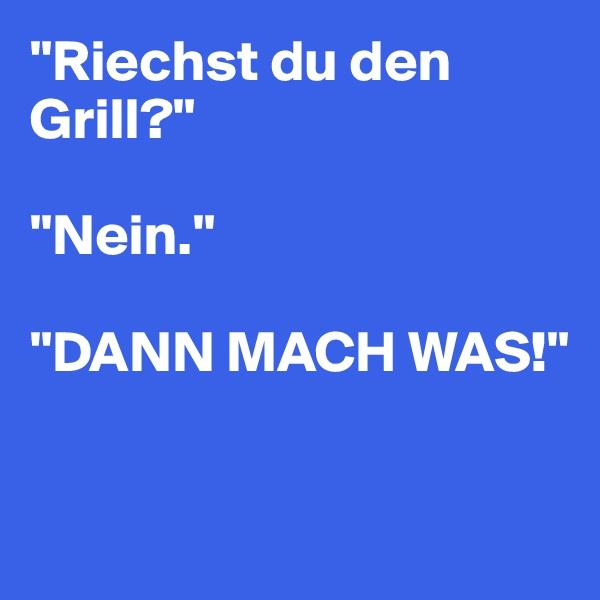 """""""Riechst du den Grill?""""  """"Nein.""""  """"DANN MACH WAS!"""""""