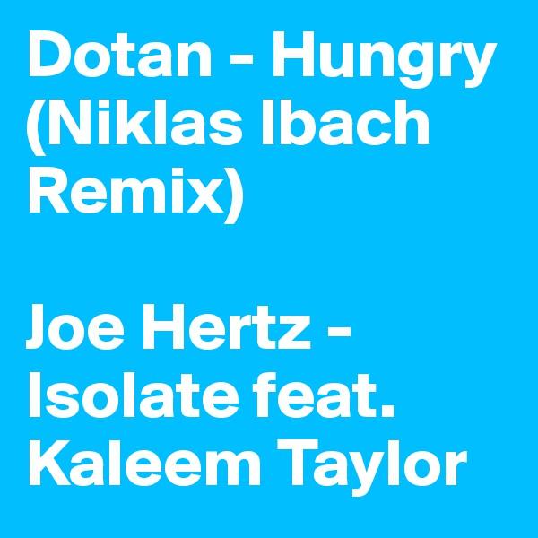 Dotan - Hungry (Niklas Ibach Remix)  Joe Hertz - Isolate feat. Kaleem Taylor