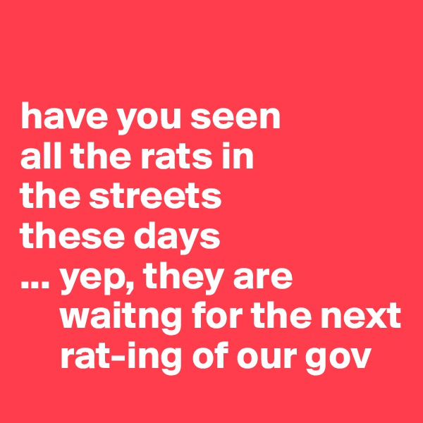 have you seen  all the rats in  the streets  these days ... yep, they are        waitng for the next       rat-ing of our gov