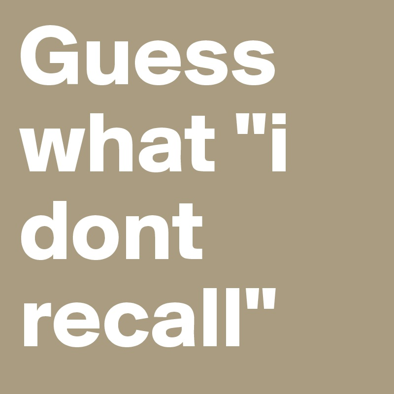 "Guess what ""i dont recall"""