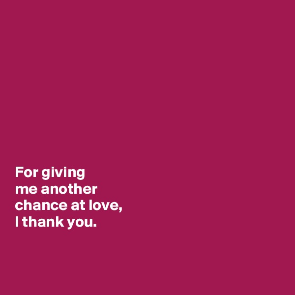 For giving  me another  chance at love,  I thank you.