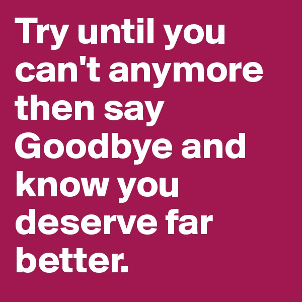 Try until you can't anymore then say Goodbye and know you deserve far better.