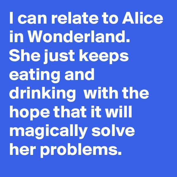 I can relate to Alice in Wonderland. She just keeps eating and drinking  with the hope that it will magically solve her problems.