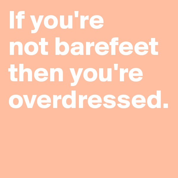 If you're  not barefeet then you're overdressed.