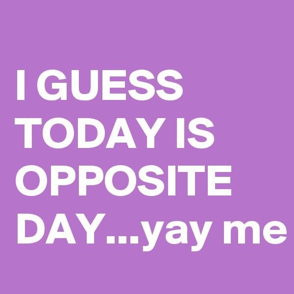 I GUESS TODAY IS OPPOSITE DAY...yay me