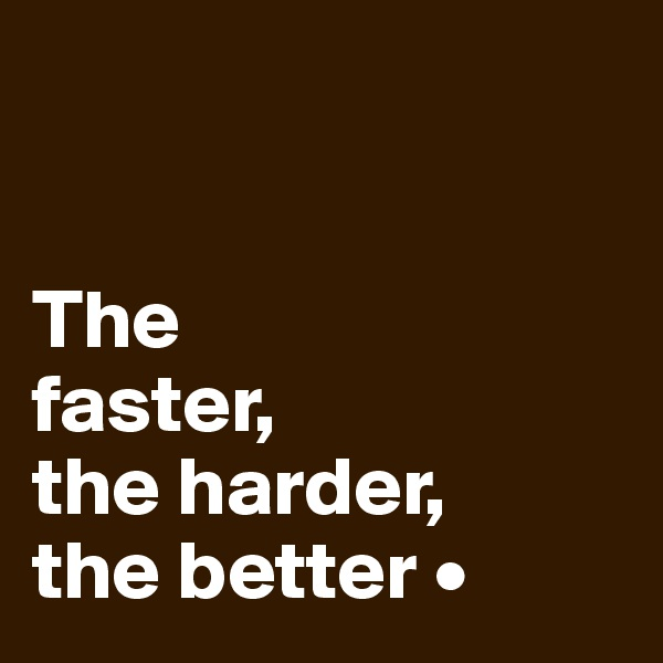 The faster, the harder, the better •