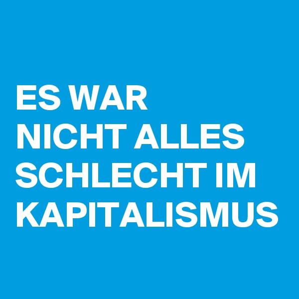 ES WAR NICHT ALLES SCHLECHT IM KAPITALISMUS
