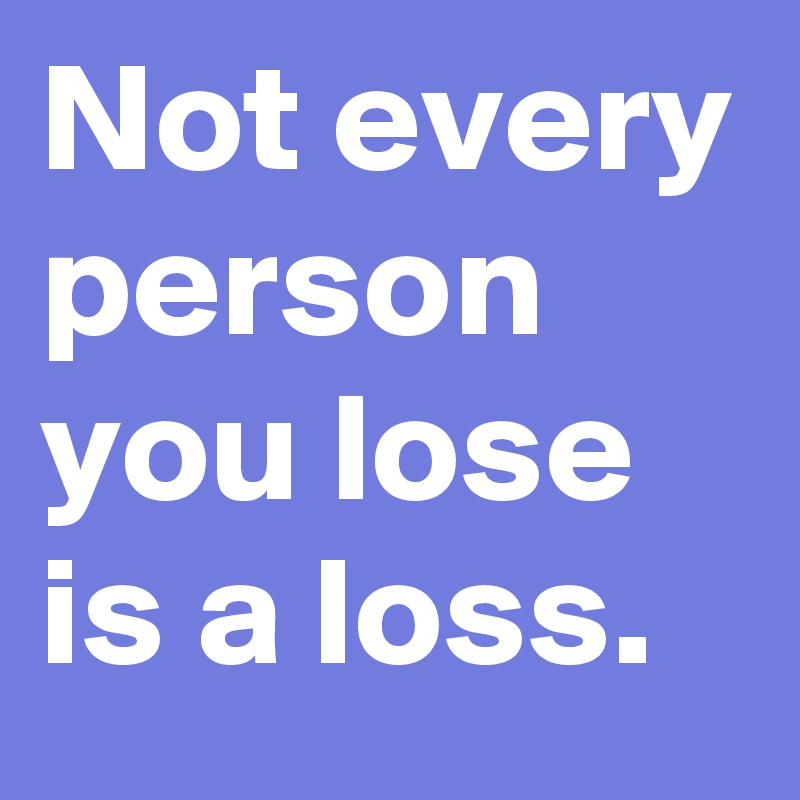 Not every person you lose is a loss.