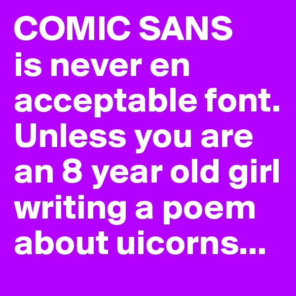 COMIC SANS is never en acceptable font. Unless you are an 8 year old girl writing a poem about uicorns...