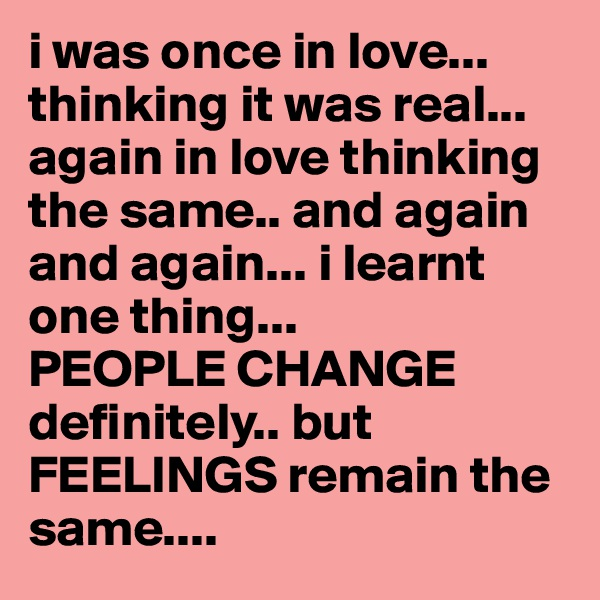 i was once in love... thinking it was real... again in love thinking the same.. and again and again... i learnt one thing...  PEOPLE CHANGE definitely.. but FEELINGS remain the same....
