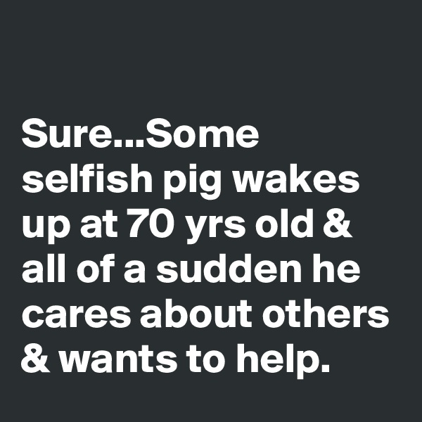 Sure...Some selfish pig wakes up at 70 yrs old & all of a sudden he cares about others & wants to help.