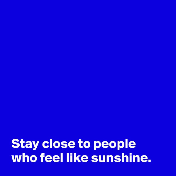 Stay close to people  who feel like sunshine.
