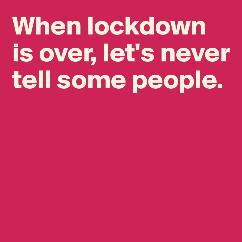 When lockdown is over, let's never tell some people.
