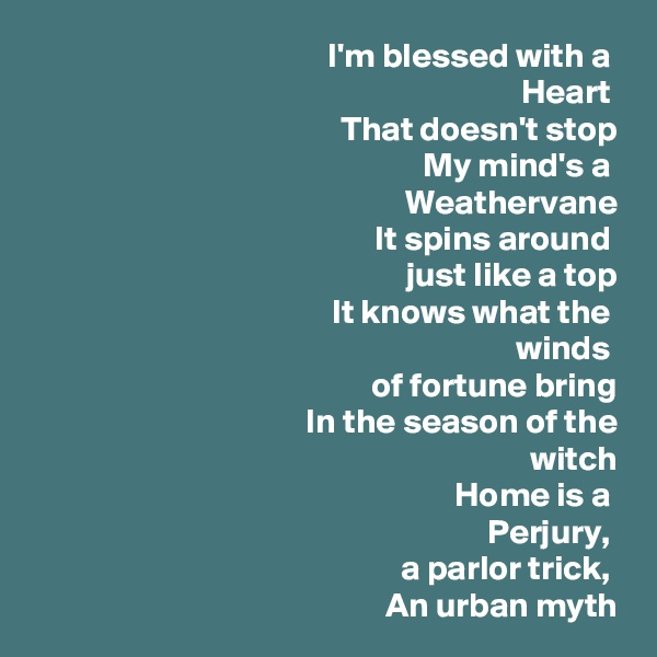 I'm blessed with a  Heart  That doesn't stop My mind's a  Weathervane It spins around  just like a top It knows what the  winds  of fortune bring In the season of the  witch Home is a  Perjury,  a parlor trick,  An urban myth